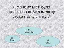 7. У якому місті було організовано Всенімецьку студентську спілку ? а) Янн; в...