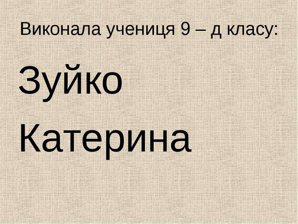 Виконала учениця 9 – д класу: Зуйко Катерина