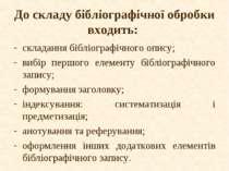 До складу бібліографічної обробки входить: складання бібліографічного опису; ...