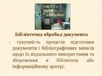Бібліотечна обробка документа – сукупність процесів підготовки документів і б...