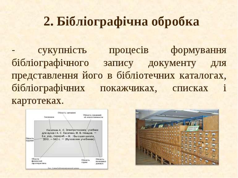 2. Бібліографічна обробка - сукупність процесів формування бібліографічного з...