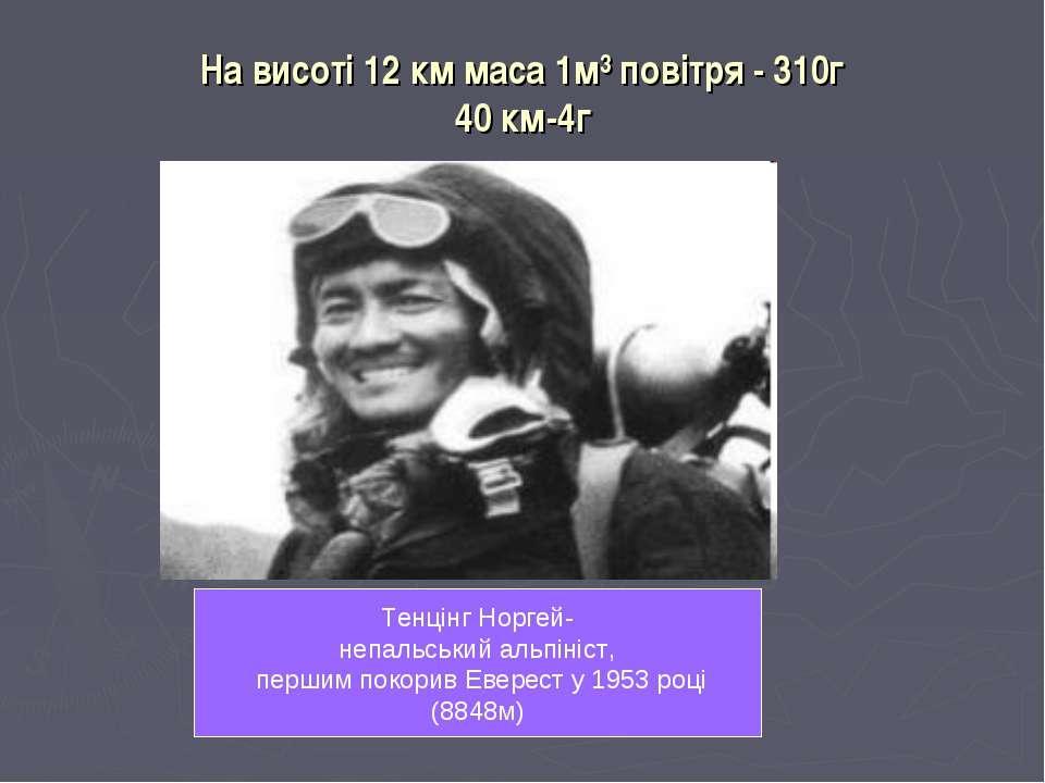 На висоті 12 км маса 1м³ повітря - 310г 40 км-4г Тенцінг Норгей- непальський ...