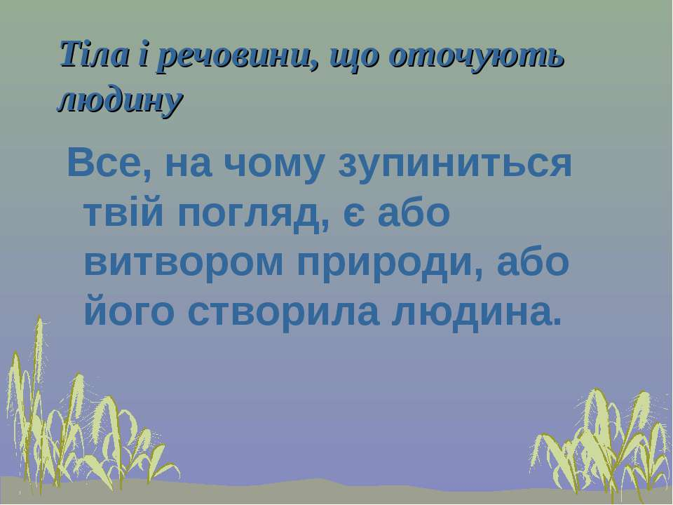 Тіла і речовини, що оточують людину Все, на чому зупиниться твій погляд, є аб...