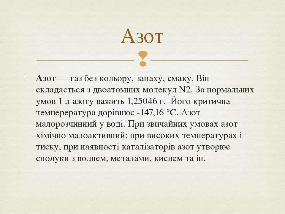 Азот—газбез кольору, запаху, смаку. Він складається з двоатомних молекул N...