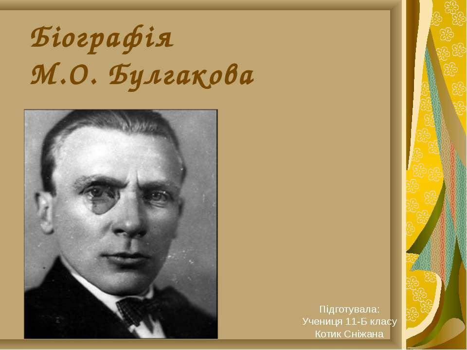Біографія М.О. Булгакова Підготувала: Учениця 11-Б класу Котик Сніжана