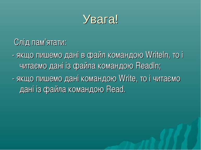 Увага! Слід пам'ятати: - якщо пишемо дані в файл командою Writeln, то і читає...