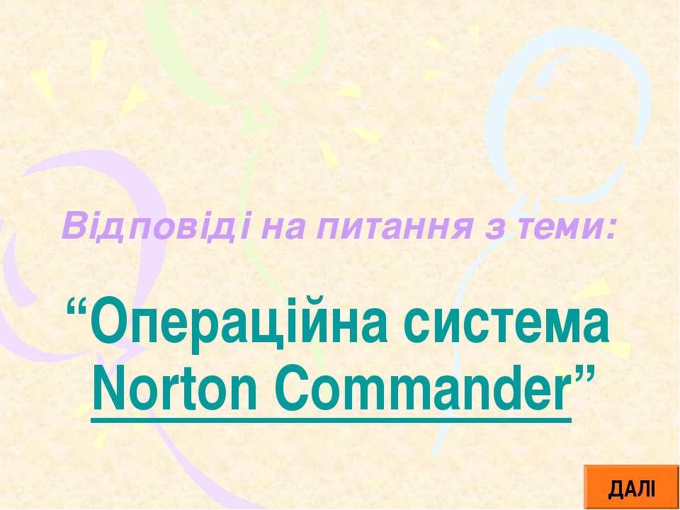 """Відповіді на питання з теми: """"Операційна система Norton Commander"""" ДАЛІ"""