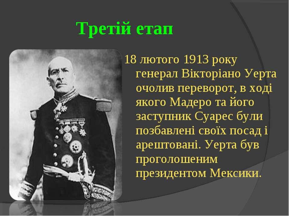 Третій етап 18 лютого 1913 року генерал Вікторіано Уерта очолив переворот, в ...