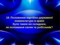 10. Положення партійно-державної номенклатури в країні було таким же складним...