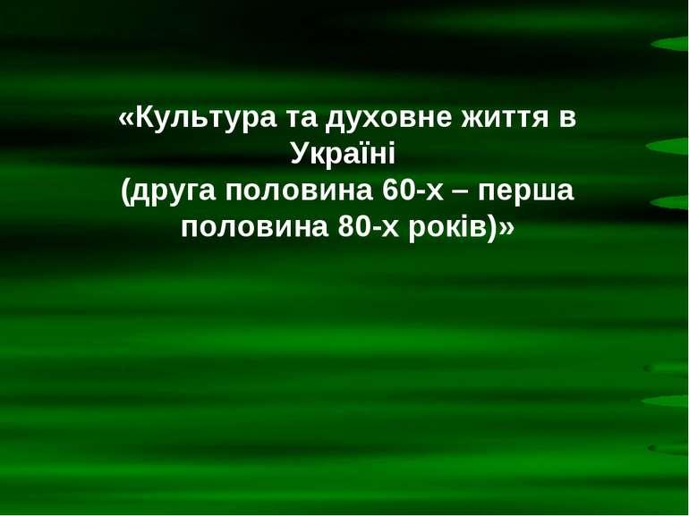 «Культура та духовне життя в Україні (друга половина 60-х – перша половина 80...