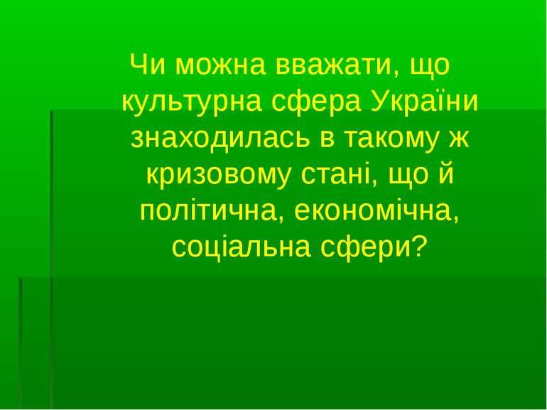 Чи можна вважати, що культурна сфера України знаходилась в такому ж кризовому...