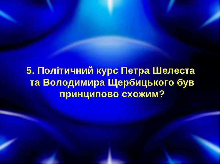 5. Політичний курс Петра Шелеста та Володимира Щербицького був принципово схо...