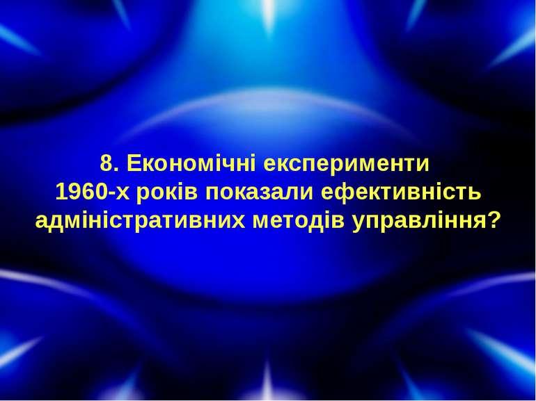 8. Економічні експерименти 1960-х років показали ефективність адміністративни...