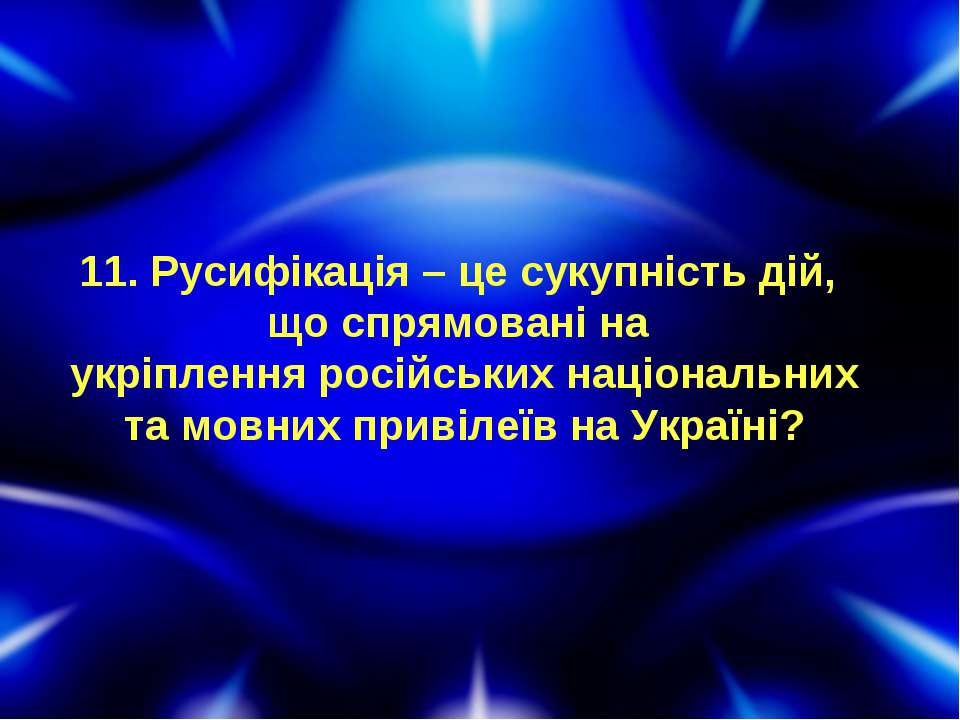 11. Русифікація – це сукупність дій, що спрямовані на укріплення російських н...