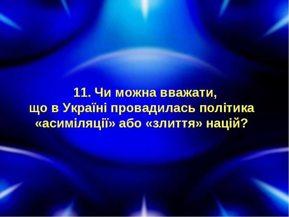 11. Чи можна вважати, що в Україні провадилась політика «асиміляції» або «зли...