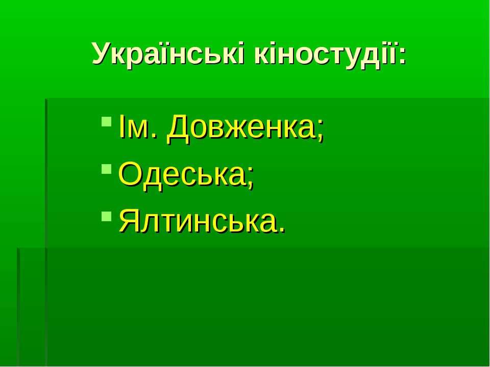 Українські кіностудії: Ім. Довженка; Одеська; Ялтинська.