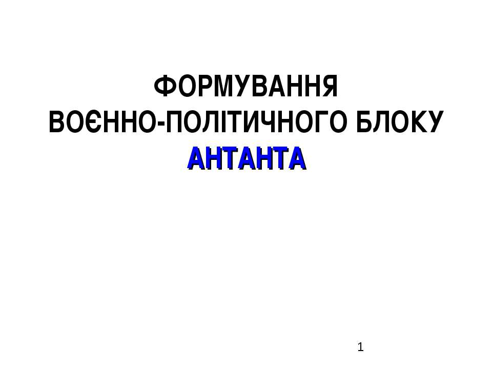 ФОРМУВАННЯ ВОЄННО-ПОЛІТИЧНОГО БЛОКУ АНТАНТА