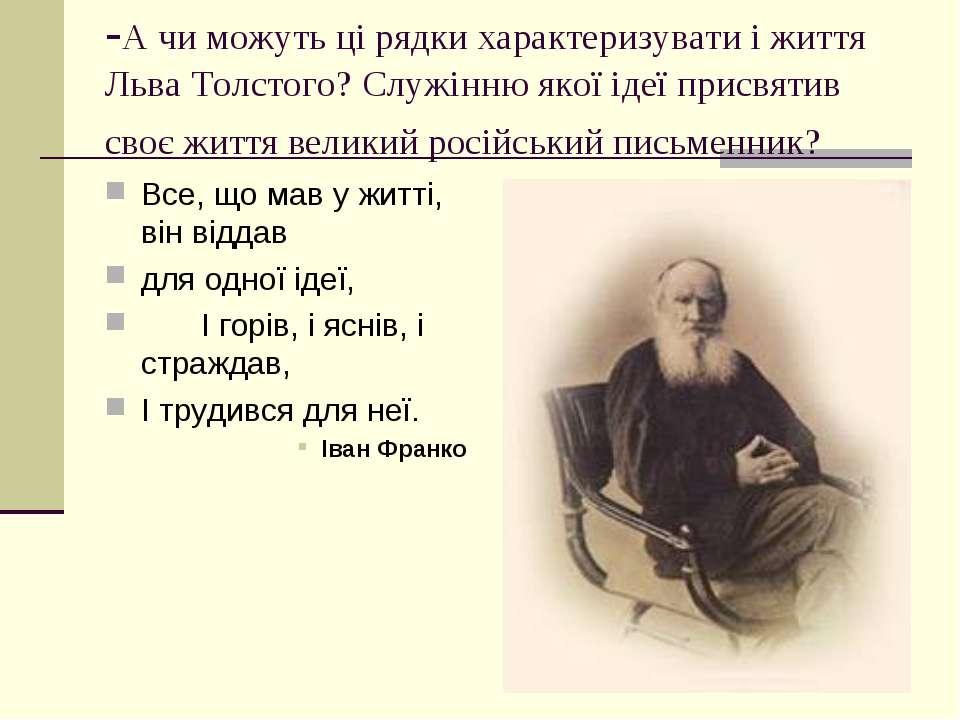 -А чи можуть ці рядки характеризувати і життя Льва Толстого? Служінню якої ід...