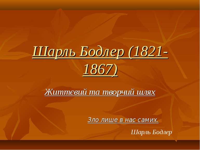 Шарль Бодлер (1821-1867) Життєвий та творчий шлях Зло лише в нас самих. Шарль...