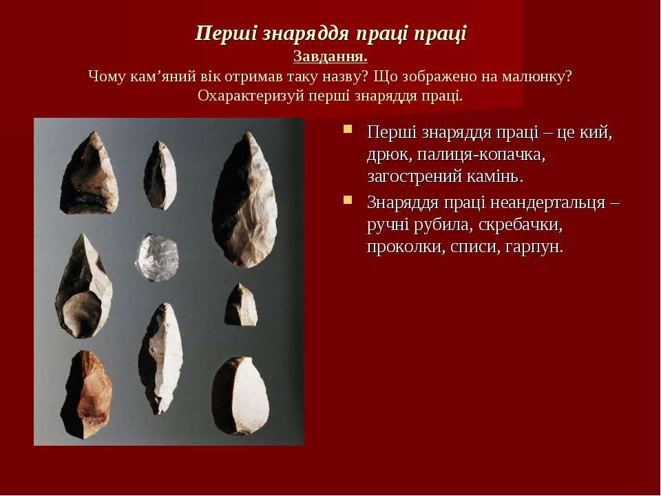 Перші знаряддя праці праці Завдання. Чому кам'яний вік отримав таку назву? Що...
