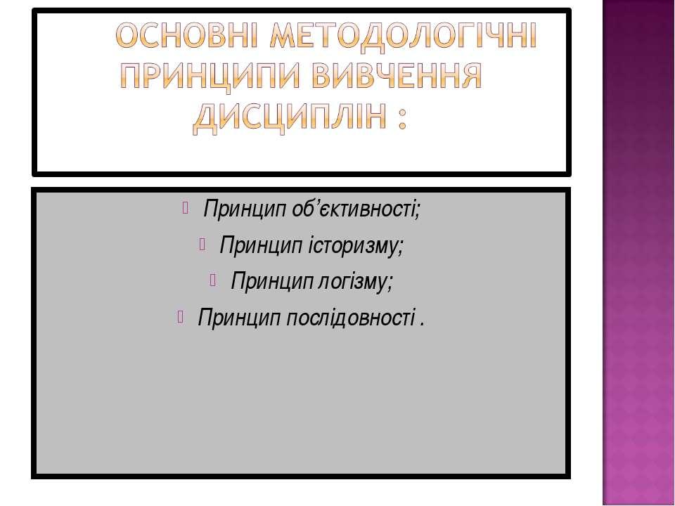 Принцип об'єктивності; Принцип історизму; Принцип логізму; Принцип послідовно...