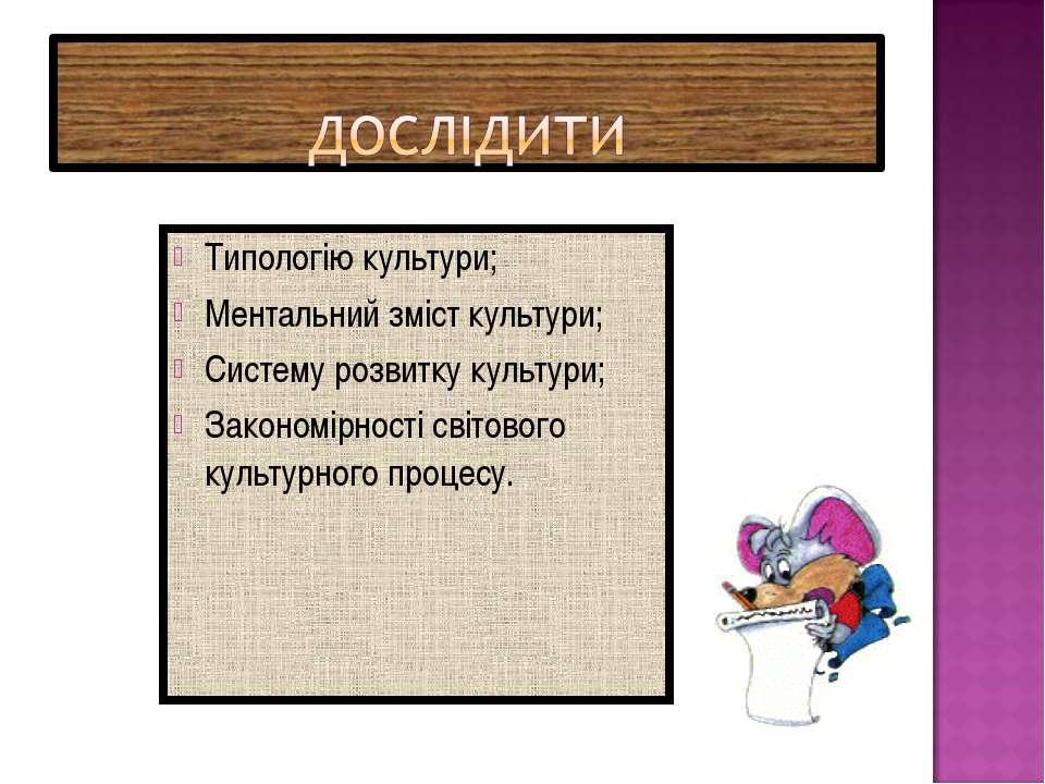 Типологію культури; Ментальний зміст культури; Систему розвитку культури; Зак...