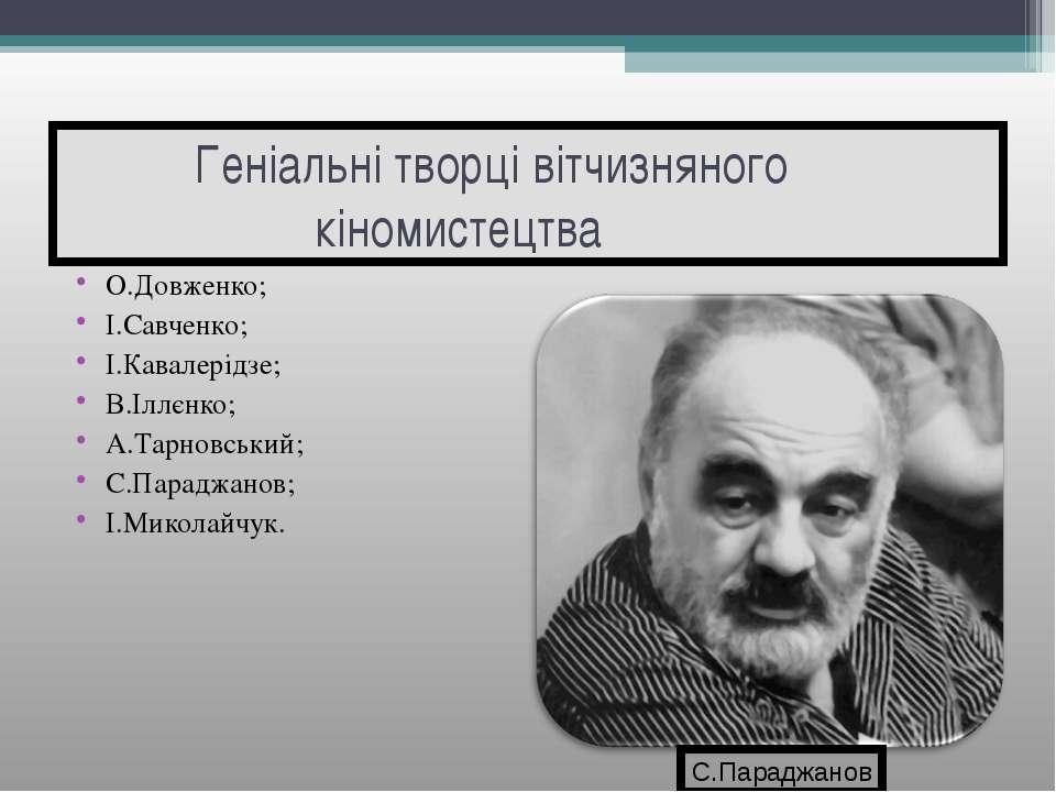 Геніальні творці вітчизняного кіномистецтва О.Довженко; І.Савченко; І.Кавалер...
