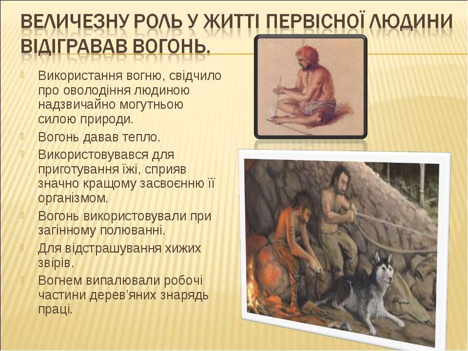 Використання вогню, свідчило про оволодіння людиною надзвичайно могутньою сил...