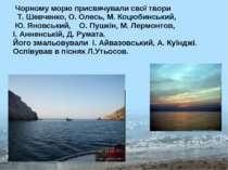 Чорному морю присвячували свої твори Т. Шевченко, О. Олесь, М. Коцюбинський, ...