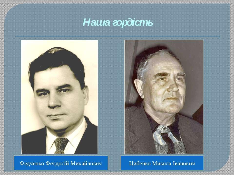 Наша гордість Федченко Феодосій Михайлович Цибенко Микола Іванович
