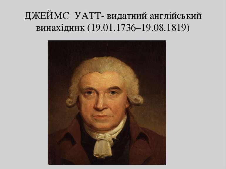 ДЖЕЙМС УАТТ- видатний англійський винахідник (19.01.1736–19.08.1819)
