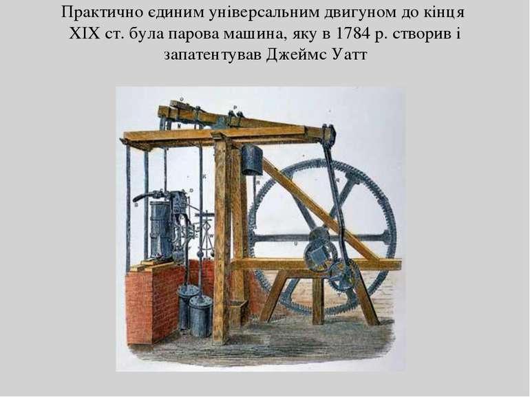 Практично єдиним універсальним двигуном до кінця XIX ст. була парова машина, ...