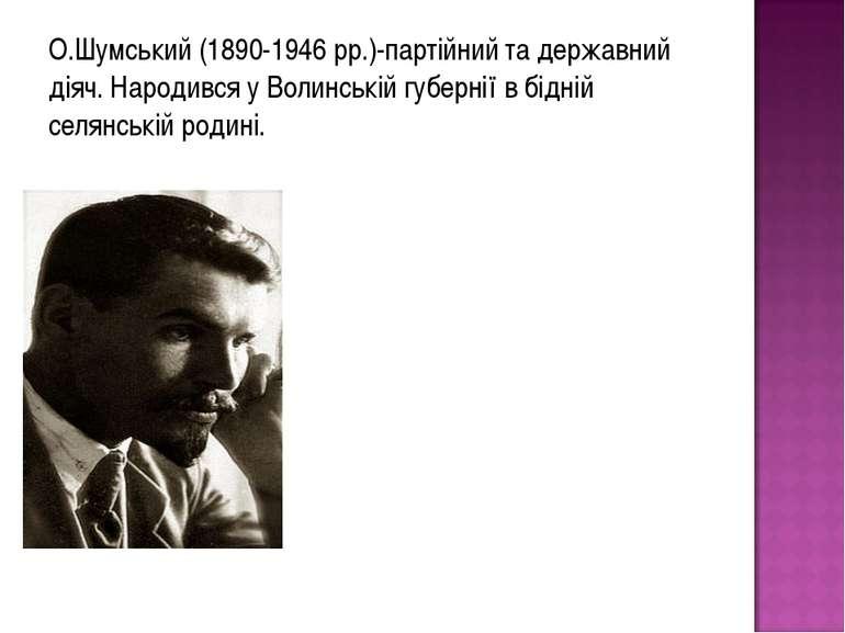 О.Шумський (1890-1946 рр.)-партійний та державний діяч. Народився у Волинські...