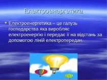 Електроенергетика Електроенергетика – це галузь господарства яка виробляє еле...