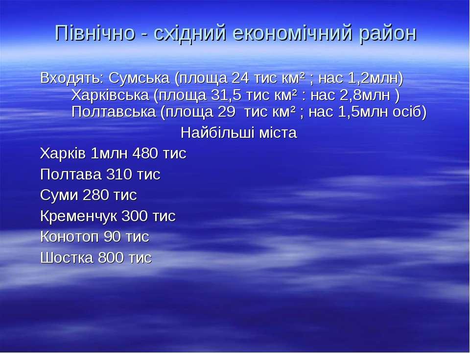 Північно - східний економічний район Входять: Сумська (площа 24 тис км² ; нас...