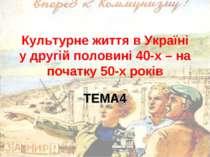 Культурне життя в Україні у другій половині 40-х – на початку 50-х років ТЕМА4