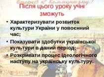 Після цього уроку учні зможуть Характеризувати розвиток культури України у по...