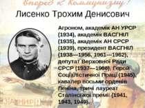 Лисенко Трохим Денисович Агроном, академік АН УРСР (1934), академік ВАСГНІЛ (...