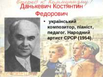 Данькевич Костянтин Федорович український композитор, піаніст, педагог. Народ...