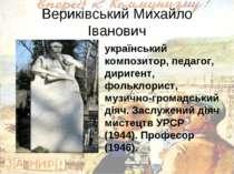 Вериківський Михайло Іванович український композитор, педагог, диригент, фоль...