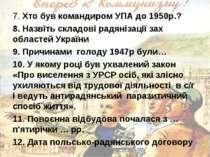 7. Хто був командиром УПА до 1950р.? 8. Назвіть складові радянізації зах обла...