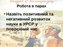 Робота в парах Назвіть позитивний та негативний розвиток науки в УРСР у повоє...