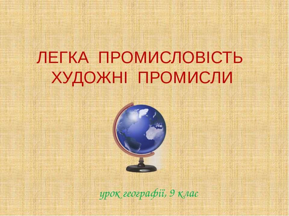 ЛЕГКА ПРОМИСЛОВІСТЬ ХУДОЖНІ ПРОМИСЛИ урок географії, 9 клас