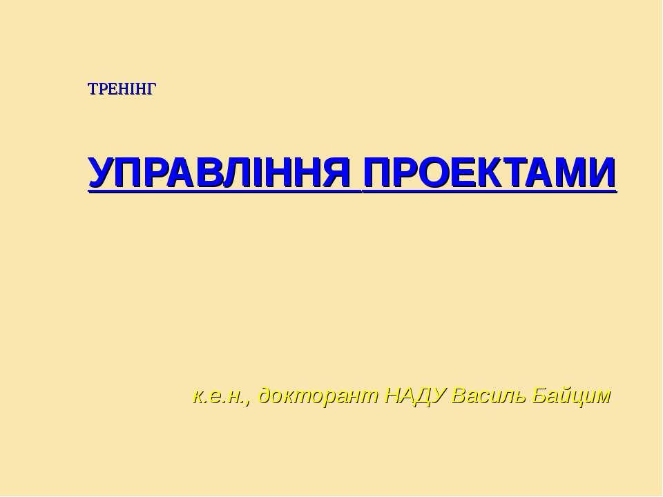 ТРЕНІНГ УПРАВЛІННЯ ПРОЕКТАМИ к.е.н., докторант НАДУ Василь Байцим