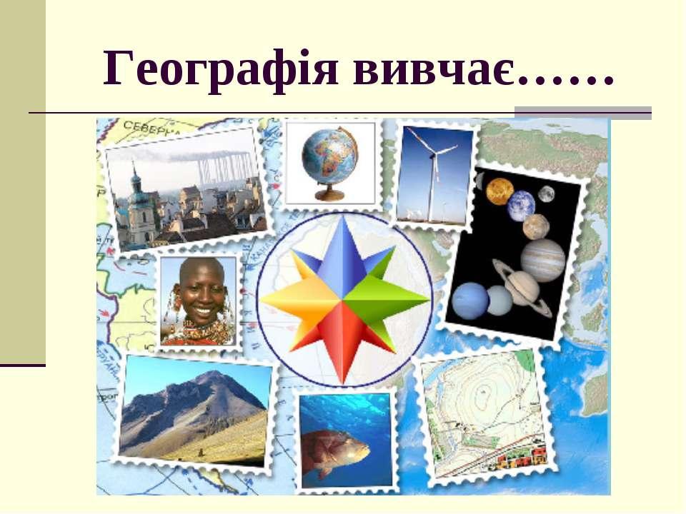 Географія вивчає……