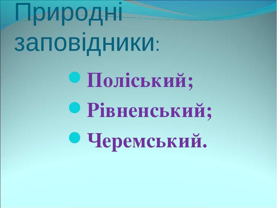Природні заповідники: Поліський; Рівненський; Черемський.