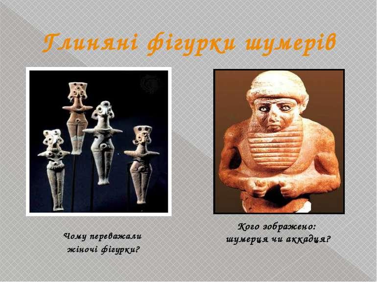 Глиняні фігурки шумерів Чому переважали жіночі фігурки? Кого зображено: шумер...