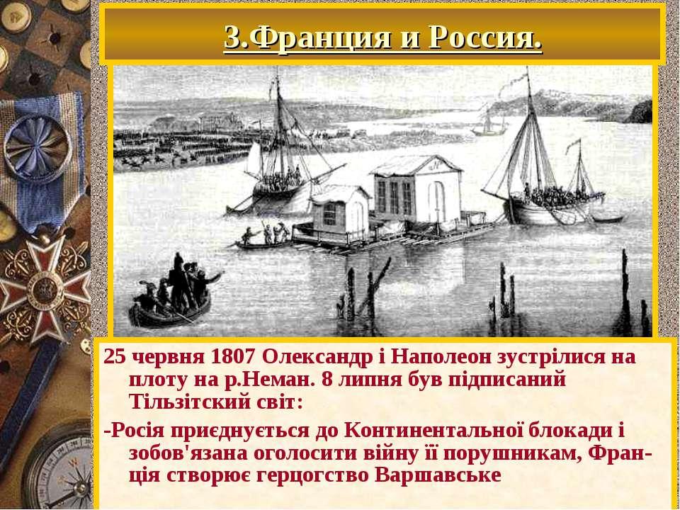 25 червня 1807 Олександр і Наполеон зустрілися на плоту на р.Неман. 8 липня б...