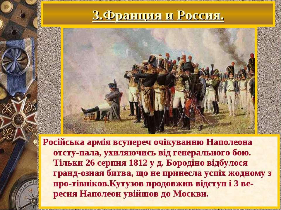 3.Франция и Россия. Російська армія всупереч очікуванню Наполеона отсту-пала,...
