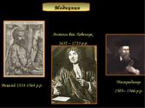 Везалій 1514-1564 р.р. Антони ван Левенгук 1632 – 1723 р.р. Нострадамус 1503–...